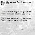 This issue is being investigated and will be resolved as soon as possible.  Thank you for using Love Leicester. You're making a real difference. -296 London Road, Leicester, LE2 1TP