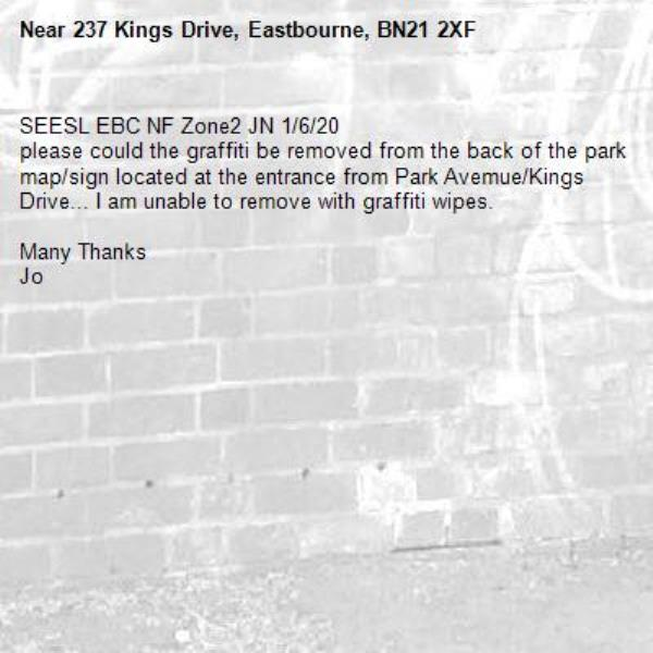 SEESL EBC NF Zone2 JN 1/6/20 please could the graffiti be removed from the back of the park map/sign located at the entrance from Park Avemue/Kings Drive... I am unable to remove with graffiti wipes.  Many Thanks Jo-237 Kings Drive, Eastbourne, BN21 2XF