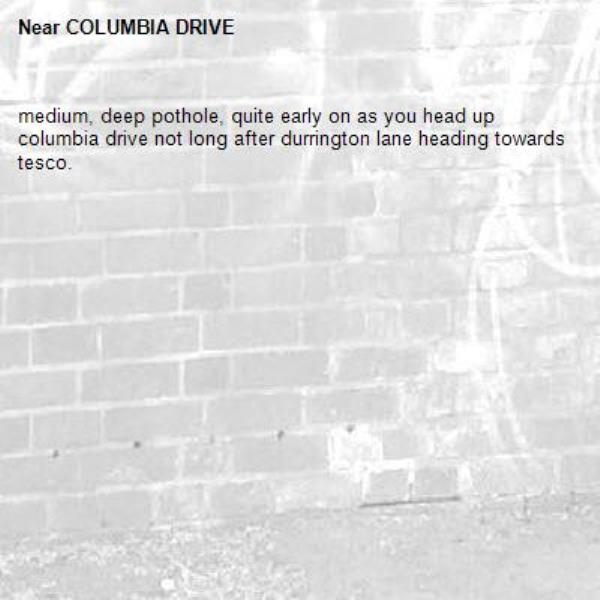 medium, deep pothole, quite early on as you head up columbia drive not long after durrington lane heading towards tesco.-COLUMBIA DRIVE