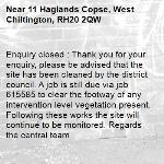Enquiry closed : Thank you for your enquiry, please be advised that the site has been cleaned by the district council. A job is still due via job 615585 to clear the footway of any intervention level vegetation present. Following these works the site will continue to be monitored. Regards the central team-11 Haglands Copse, West Chiltington, RH20 2QW
