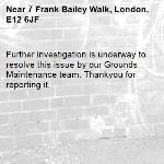 Further investigation is underway to resolve this issue by our Grounds Maintenance team. Thankyou for reporting it.-7 Frank Bailey Walk, London, E12 6JF