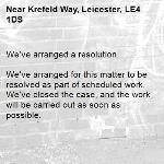 We've arranged a resolution.  We've arranged for this matter to be resolved as part of scheduled work. We've closed the case, and the work will be carried out as soon as possible. -Krefeld Way, Leicester, LE4 1DS