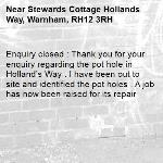 Enquiry closed : Thank you for your enquiry regarding the pot hole in Holland's Way . I have been out to site and identified the pot holes . A job has now been raised for its repair-Stewards Cottage Hollands Way, Warnham, RH12 3RH