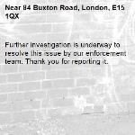 Further investigation is underway to resolve this issue by our enforcement team. Thank you for reporting it.-84 Buxton Road, London, E15 1QX