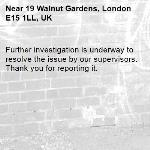 Further investigation is underway to resolve the issue by our supervisors. Thank you for reporting it.-19 Walnut Gardens, London E15 1LL, UK