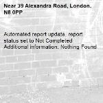 Automated report update, report status set to Not Completed Additional information: Nothing Found -39 Alexandra Road, London, N8 0PP