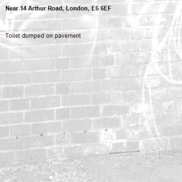 Toilet dumped on pavement -14 Arthur Road, London, E6 6EF