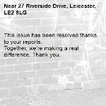 This issue has been resolved thanks to your reports. Together, we're making a real difference. Thank you. -27 Riverside Drive, Leicester, LE2 8LG