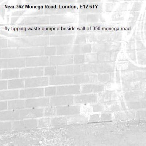 fly tipping waste dumped beside wall of 350 monega road-362 Monega Road, London, E12 6TY