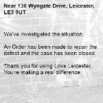 We've investigated the situation.  An Order has been made to repair the defect and the case has been closed.  Thank you for using Love Leicester. You're making a real difference. -136 Wyngate Drive, Leicester, LE3 0UT