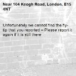 Unfortunately we cannot find the fly-tip that you reported – Please report it again if it is still there-104 Keogh Road, London, E15 4NT