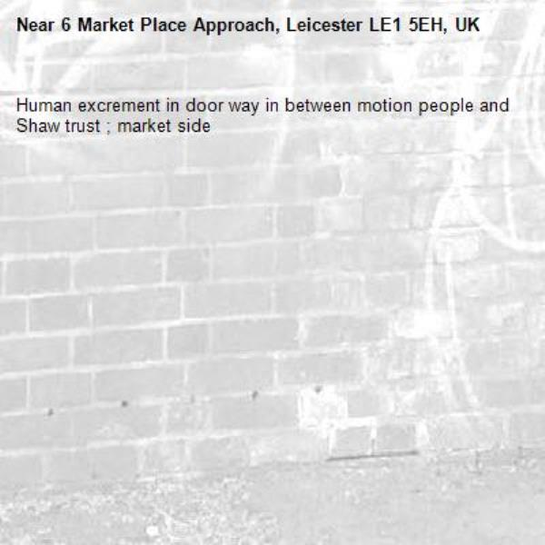 Human excrement in door way in between motion people and Shaw trust ; market side -6 Market Place Approach, Leicester LE1 5EH, UK
