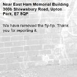 We have removed the fly-tip. Thank you for reporting it.-East Ham Memorial Building 300b Shrewsbury Road, Upton Park, E7 8QP