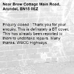 Enquiry closed : Thank you for your enquiry. This is definately a BT cover. This has already been reported to them to undertake repairs. Many thanks, WSCC Highways-Brow Cottage Main Road, Arundel, BN18 0EZ