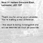 . Thank you for using Love Leicester. You're making a real difference.  This issue is being investigated and will be resolved as soon as possible -91 Hallam Crescent East, Leicester, LE3 1DF