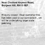 Enquiry closed : Dear customer this has been past to our contractors , we will be undertaking large scale patching .-Chelford Keymer Road, Burgess Hill, RH15 0EF