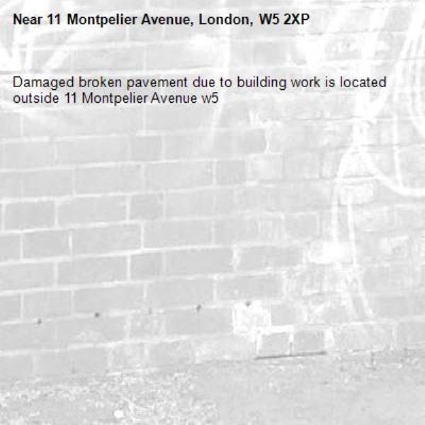 Damaged broken pavement due to building work is located outside 11 Montpelier Avenue w5 -11 Montpelier Avenue, London, W5 2XP