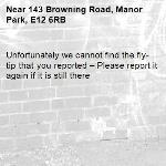 Unfortunately we cannot find the fly-tip that you reported – Please report it again if it is still there-143 Browning Road, Manor Park, E12 6RB