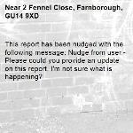 This report has been nudged with the following message: Nudge from user - Please could you provide an update on this report, I'm not sure what is happening?-2 Fennel Close, Farnborough, GU14 9XD
