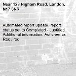 Automated report update, report status set to Completed - Justified Additional information: Actioned as Required -128 Higham Road, London, N17 6NR