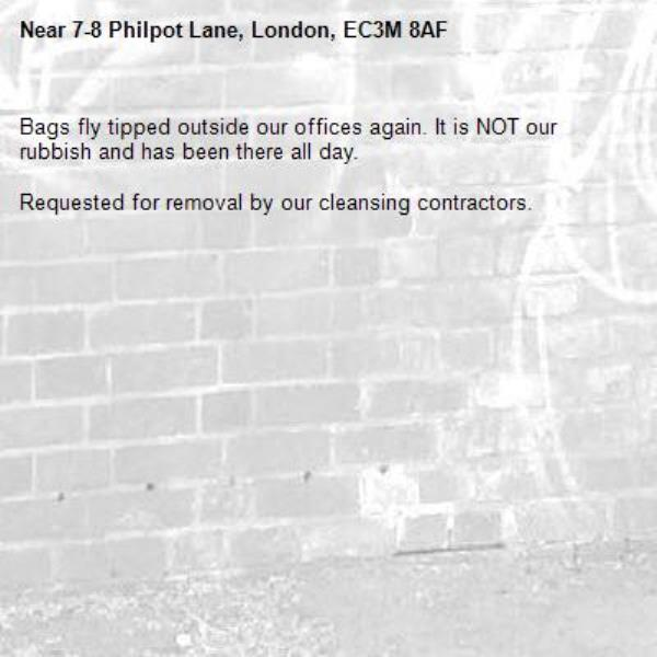 Bags fly tipped outside our offices again. It is NOT our rubbish and has been there all day.   Requested for removal by our cleansing contractors. -7-8 Philpot Lane, London, EC3M 8AF
