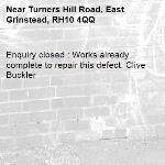 Enquiry closed : Works already complete to repair this defect. Clive Buckler-Turners Hill Road, East Grinstead, RH10 4QQ