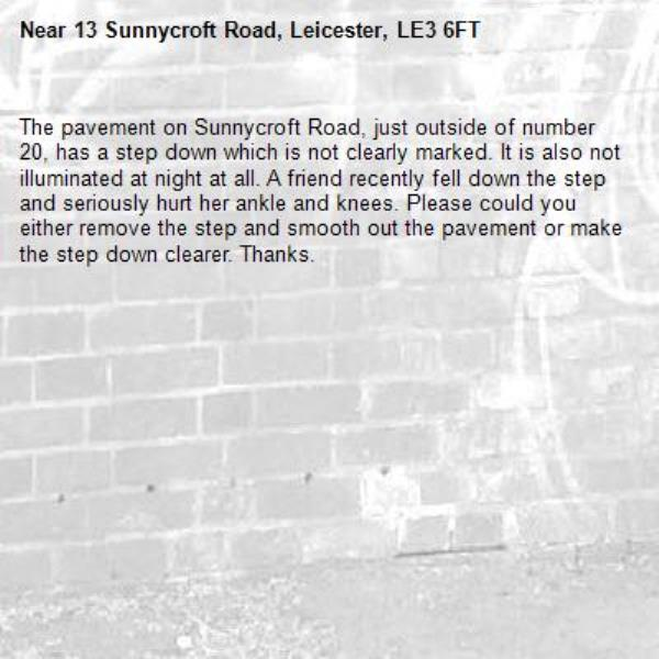 The pavement on Sunnycroft Road, just outside of number 20, has a step down which is not clearly marked. It is also not illuminated at night at all. A friend recently fell down the step and seriously hurt her ankle and knees. Please could you either remove the step and smooth out the pavement or make the step down clearer. Thanks. -13 Sunnycroft Road, Leicester, LE3 6FT