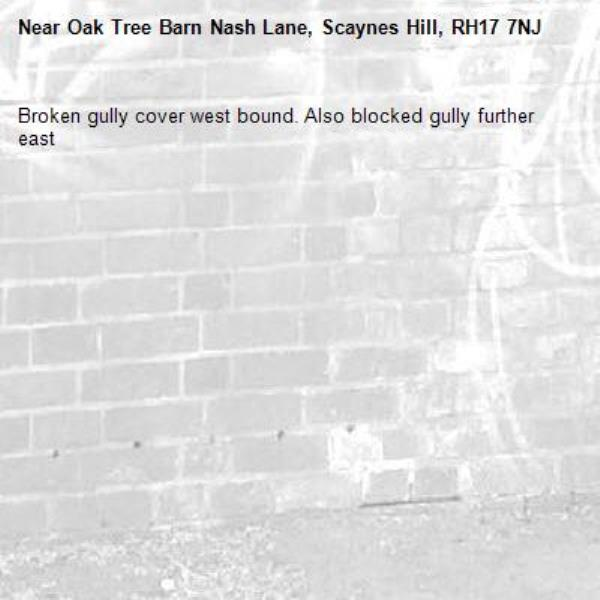 Broken gully cover west bound. Also blocked gully further east-Oak Tree Barn Nash Lane, Scaynes Hill, RH17 7NJ