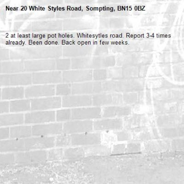 2 at least large pot holes. Whitesytles road. Report 3-4 times already. Been done. Back open in few weeks. -20 White Styles Road, Sompting, BN15 0BZ
