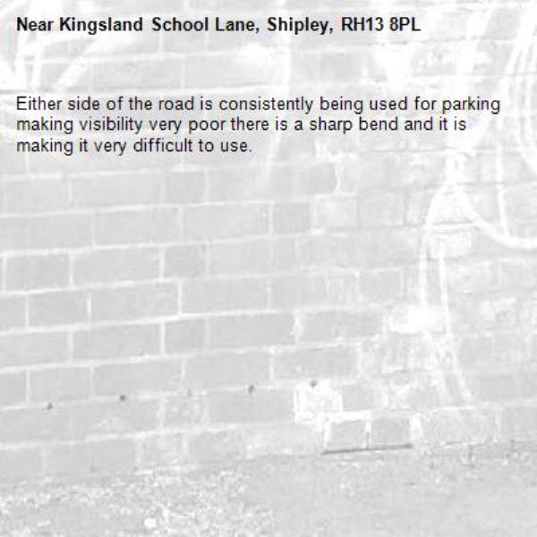 Either side of the road is consistently being used for parking making visibility very poor there is a sharp bend and it is making it very difficult to use.  -Kingsland School Lane, Shipley, RH13 8PL