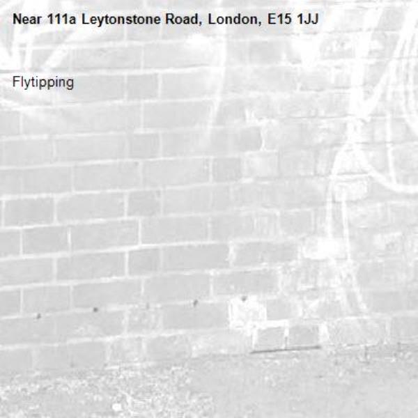 Flytipping -111a Leytonstone Road, London, E15 1JJ