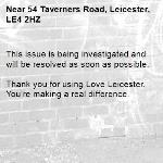 This issue is being investigated and will be resolved as soon as possible. 	 Thank you for using Love Leicester. You're making a real difference. -54 Taverners Road, Leicester, LE4 2HZ