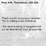 Thank you for using Love Leicester. You're making a real difference.  This issue is being investigated and will be resolved as soon as possible.  -A46, Thurcaston, LE4 2SA