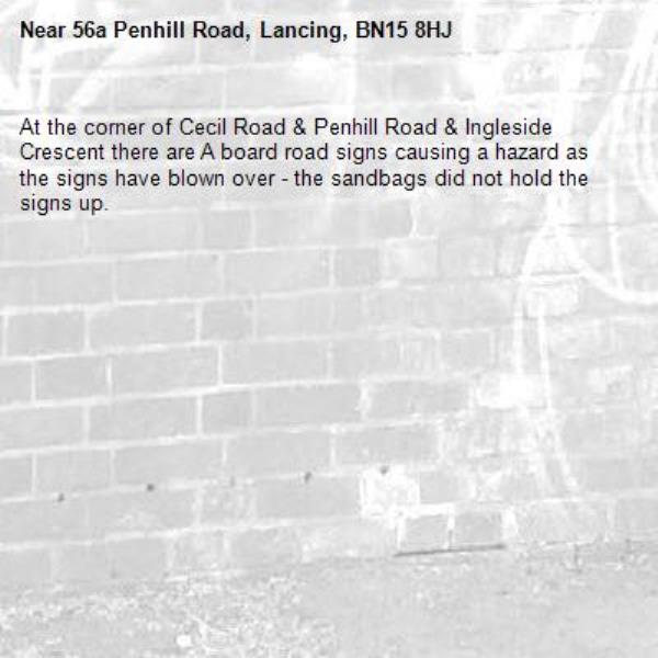 At the corner of Cecil Road & Penhill Road & Ingleside Crescent there are A board road signs causing a hazard as the signs have blown over - the sandbags did not hold the signs up.-56a Penhill Road, Lancing, BN15 8HJ
