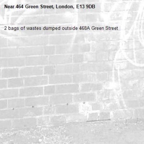 2 bags of wastes dumped outside 468A Green Street -464 Green Street, London, E13 9DB