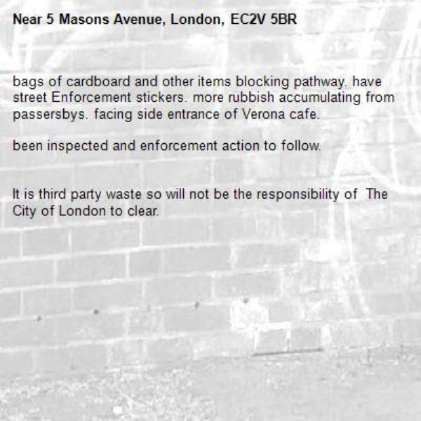 bags of cardboard and other items blocking pathway. have street Enforcement stickers. more rubbish accumulating from passersbys. facing side entrance of Verona cafe.  been inspected and enforcement action to follow.    It is third party waste so will not be the responsibility of  The City of London to clear.  -5 Masons Avenue, London, EC2V 5BR