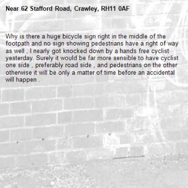 Why is there a huge bicycle sign right in the middle of the footpath and no sign showing pedestrians have a right of way as well , I nearly got knocked down by a hands free cyclist yesterday. Surely it would be far more sensible to have cyclist one side , preferably road side , and pedestrians on the other otherwise it will be only a matter of time before an accidental will happen .-62 Stafford Road, Crawley, RH11 0AF
