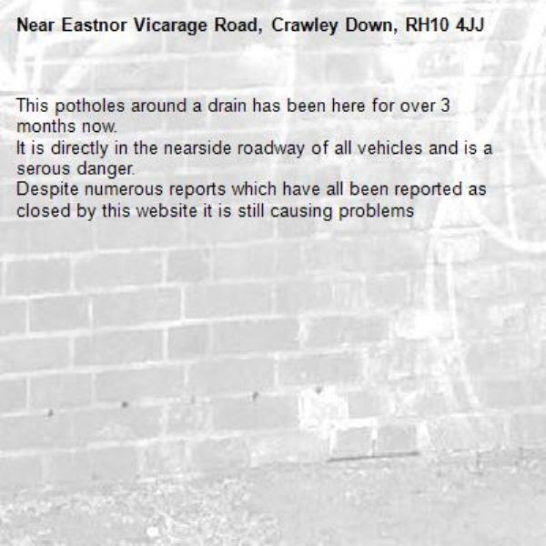 This potholes around a drain has been here for over 3 months now.  It is directly in the nearside roadway of all vehicles and is a serous danger. Despite numerous reports which have all been reported as closed by this website it is still causing problems-Eastnor Vicarage Road, Crawley Down, RH10 4JJ