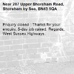 Enquiry closed : Thanks for your enquiry. 5-day job raised. Regards, West Sussex Highways.-287 Upper Shoreham Road, Shoreham by Sea, BN43 5QA