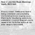 Enquiry closed : Safety plus repairs being undertaken and area being monitored as known ongoing issue. Planning for resurfacing works to be undertaken in current financial year to repair in full. No further action at this time - enquiry now closed.-2 Lime Kiln Road, Mannings Heath, RH13 6JH