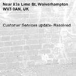 Customer Services update- Resolved -83a Lime St, Wolverhampton WV3 0AN, UK