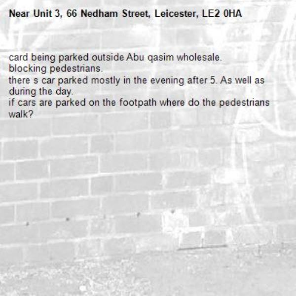 card being parked outside Abu qasim wholesale. blocking pedestrians. there s car parked mostly in the evening after 5. As well as during the day. if cars are parked on the footpath where do the pedestrians walk?-Unit 3, 66 Nedham Street, Leicester, LE2 0HA