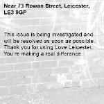 This issue is being investigated and will be resolved as soon as possible. Thank you for using Love Leicester. You're making a real difference.  -73 Rowan Street, Leicester, LE3 9GP