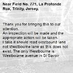 Thank you for bringing this to our attention.  An inspection will be made and the appropriate action will be taken. I take it should read westbound lane not Westbourne lane as this does not exist. The only Westbourne is Westbourne avenue in St Savoir-Field No. 771, La Profonde Rue, Trinity, Jersey,