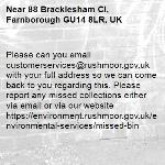 Please can you email customerservices@rushmoor.gov.uk with your full address so we can come back to you regarding this. Please report any missed collections either via email or via our website https://environment.rushmoor.gov.uk/environmental-services/missed-bin-88 Bracklesham Cl, Farnborough GU14 8LR, UK