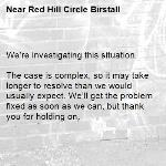We're investigating this situation.  The case is complex, so it may take longer to resolve than we would usually expect. We'll get the problem fixed as soon as we can, but thank you for holding on.   -Red Hill Circle Birstall