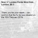 Thank you for your report, I can confirm that the fly tip was cleared on the 13th February 2019.-37 London Fields West Side, London, E8 3
