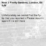 Unfortunately we cannot find the fly-tip that you reported – Please report it again if it is still there-2 Firefly Gardens, London, E6 5JN