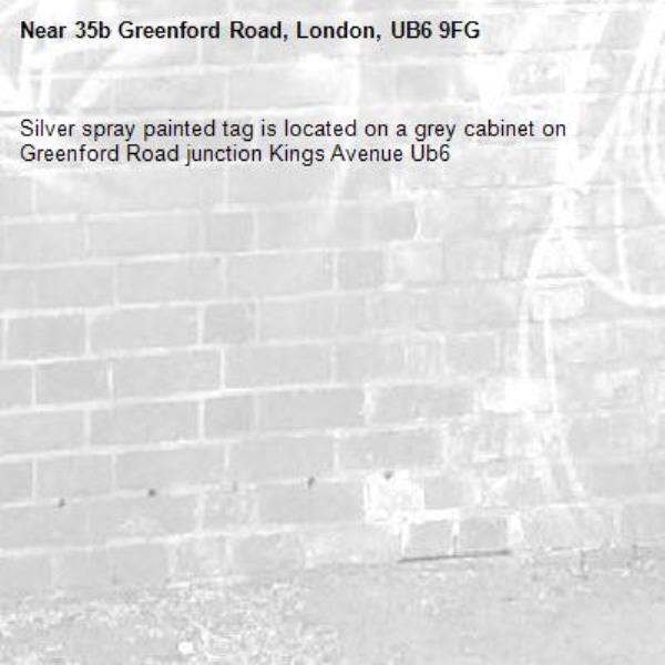 Silver spray painted tag is located on a grey cabinet on Greenford Road junction Kings Avenue Ub6 -35b Greenford Road, London, UB6 9FG