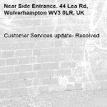 Customer Services update- Resolved -Side Entrance, 44 Lea Rd, Wolverhampton WV3 0LR, UK
